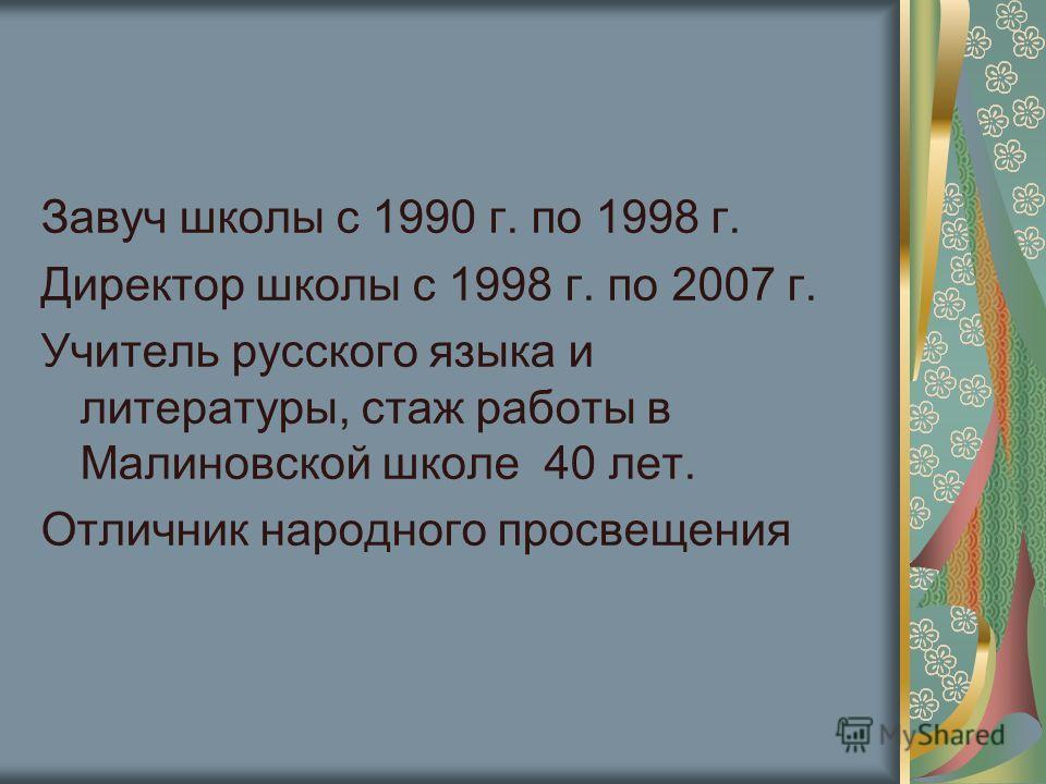Завуч школы с 1990 г. по 1998 г. Директор школы с 1998 г. по 2007 г. Учитель русского языка и литературы, стаж работы в Малиновской школе 40 лет. Отличник народного просвещения