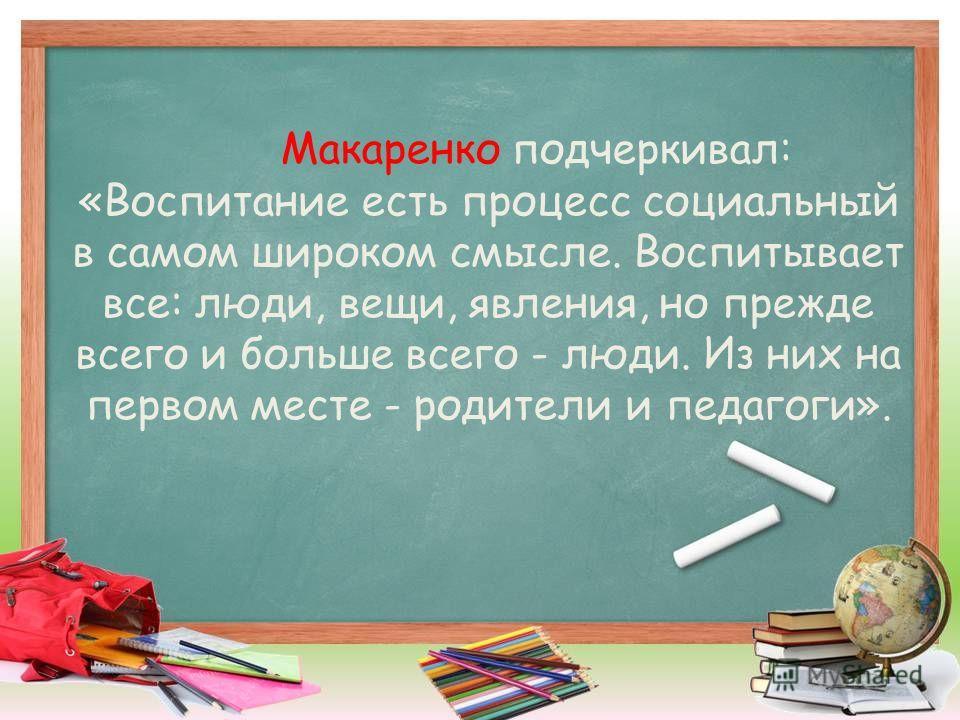 Макаренко подчеркивал: «Воспитание есть процесс социальный в самом широком смысле. Воспитывает все: люди, вещи, явления, но прежде всего и больше всего - люди. Из них на первом месте - родители и педагоги».