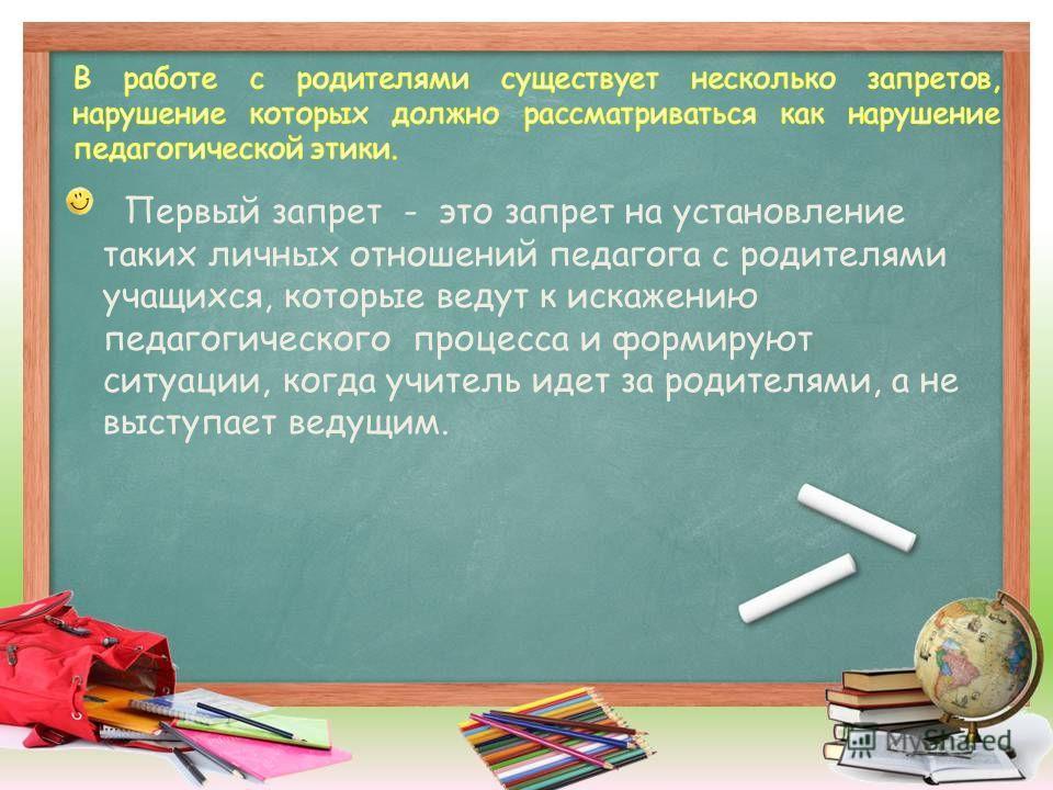 Первый запрет - это запрет на установление таких личных отношений педагога с родителями учащихся, которые ведут к искажению педагогического процесса и формируют ситуации, когда учитель идет за родителями, а не выступает ведущим.
