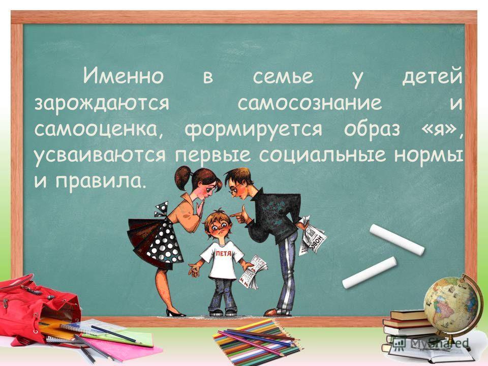 Именно в семье у детей зарождаются самосознание и самооценка, формируется образ «я», усваиваются первые социальные нормы и правила.