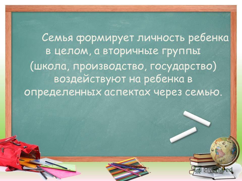 Семья формирует личность ребенка в целом, а вторичные группы (школа, производство, государство) воздействуют на ребенка в определенных аспектах через семью.