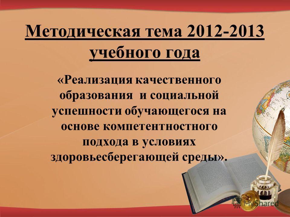 Методическая тема 2012-2013 учебного года «Реализация качественного образования и социальной успешности обучающегося на основе компетентностного подхода в условиях здоровьесберегающей среды».