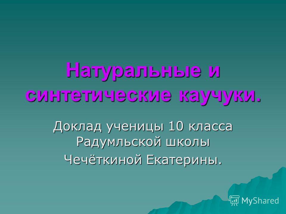 Натуральные и синтетические каучуки. Доклад ученицы 10 класса Радумльской школы Чечёткиной Екатерины.