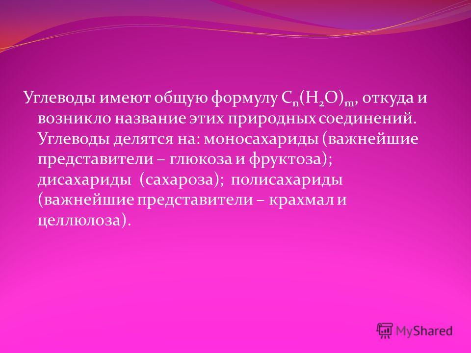 Углеводы имеют общую формулу C n (H 2 O) m, откуда и возникло название этих природных соединений. Углеводы делятся на: моносахариды (важнейшие представители – глюкоза и фруктоза); дисахариды (сахароза); полисахариды (важнейшие представители – крахмал