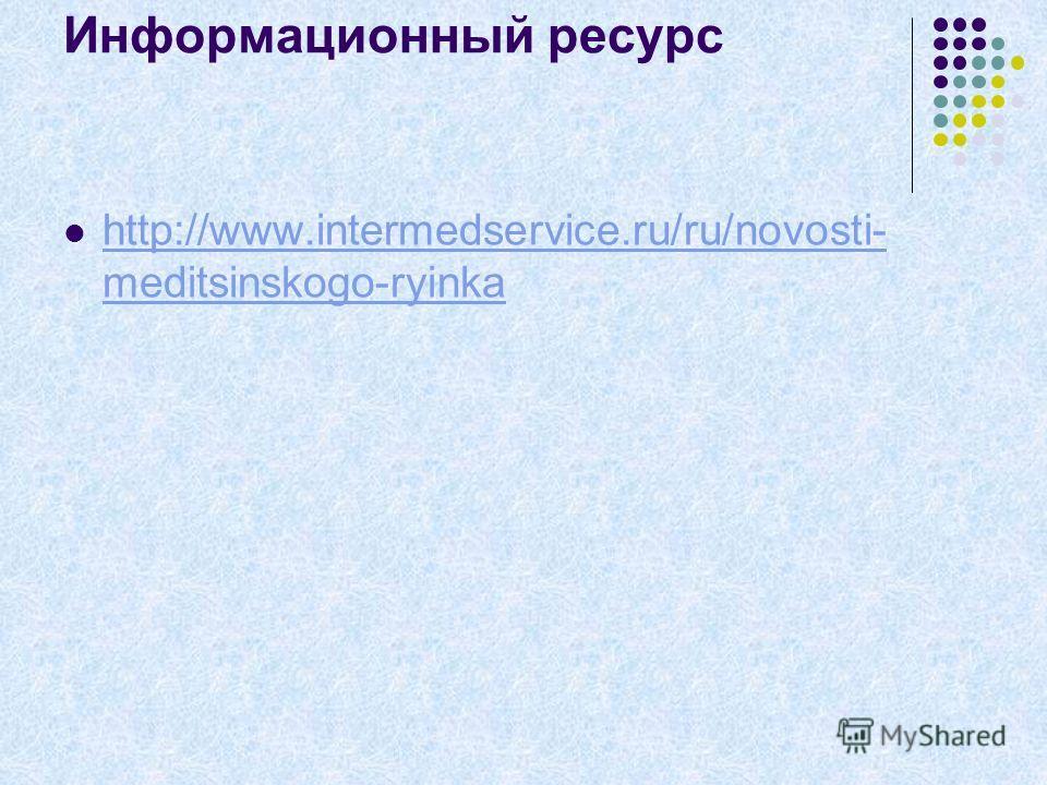 Информационный ресурс http://www.intermedservice.ru/ru/novosti- meditsinskogo-ryinka http://www.intermedservice.ru/ru/novosti- meditsinskogo-ryinka