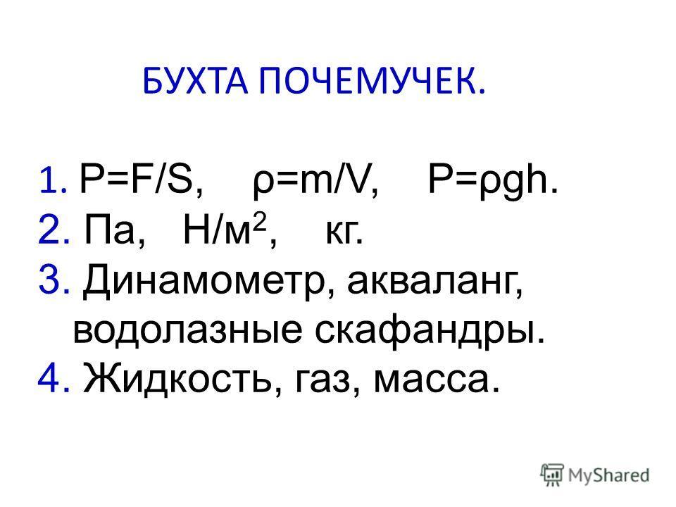 БУХТА ПОЧЕМУЧЕК. 1. P=F/S, ρ=m/V, P=ρgh. 2. Па, H/м 2, кг. 3. Динамометр, акваланг, водолазные скафандры. 4. Жидкость, газ, масса.