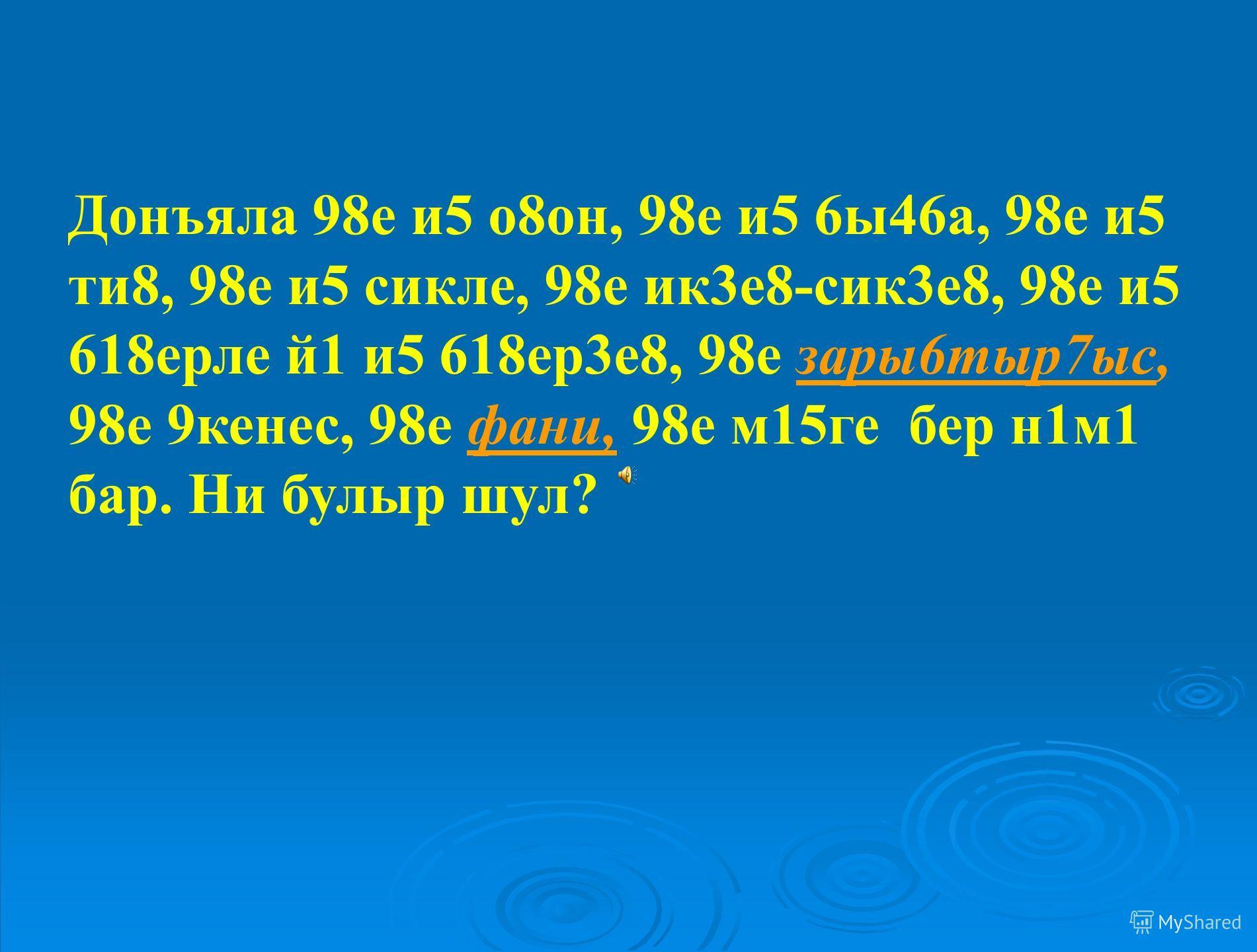 Донъяла 98е и5 о8он, 98е и5 6ы46а, 98е и5 ти8, 98е и5 сикле, 98е ик3е8-сик3е8, 98е и5 618ерле й1 и5 618ер3е8, 98е зары6тыр7ыс, 98е 9кенес, 98е фани, 98е м15ге бер н1м1 бар. Ни булыр шул ?