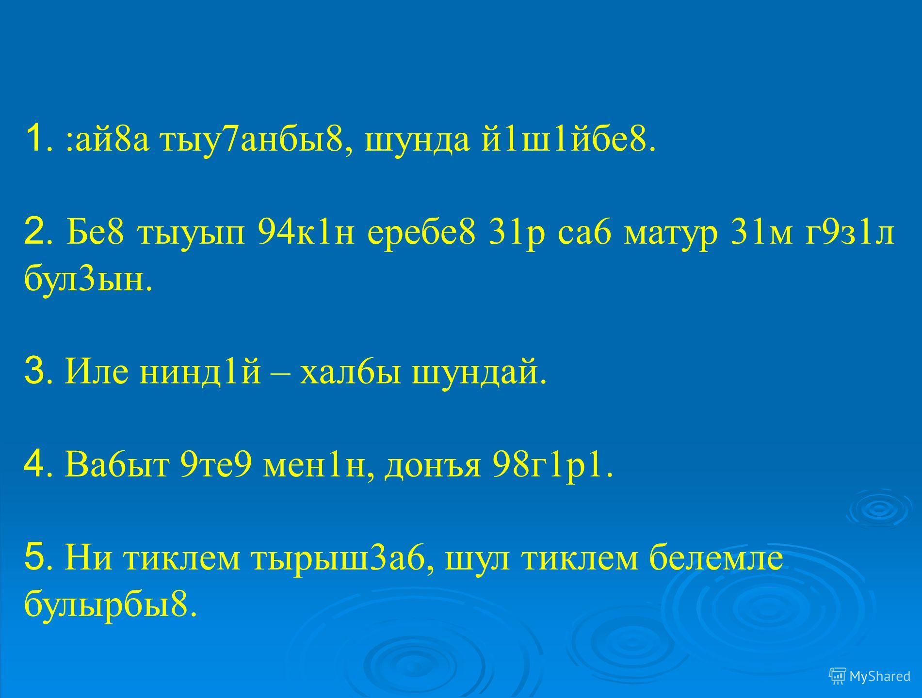 1. :ай8а тыу7анбы8, шунда й1ш1йбе8. 2. Бе8 тыуып 94к1н еребе8 31р са6 матур 31м г9з1л бул3ын. 3. Иле нинд1й – хал6ы шундай. 4. Ва6ыт 9те9 мен1н, донъя 98г1р1. 5. Ни тиклем тырыш3а6, шул тиклем белемле булырбы8.