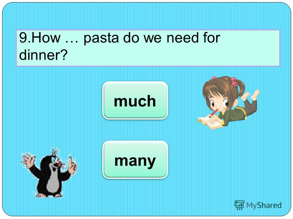 9.How … pasta do we need for dinner? much many