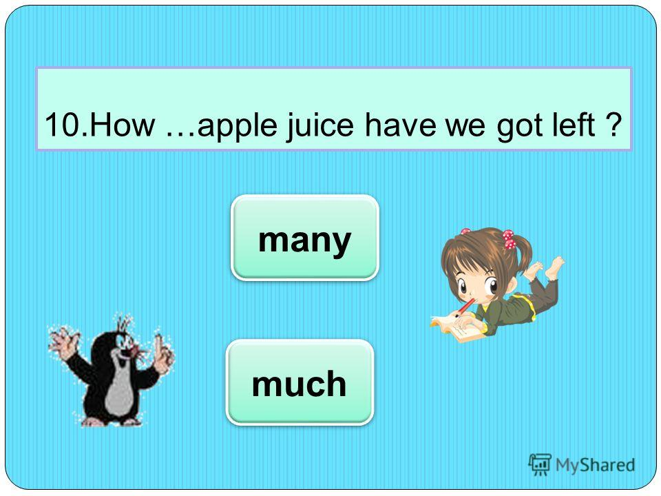 10.How …apple juice have we got left ? much many
