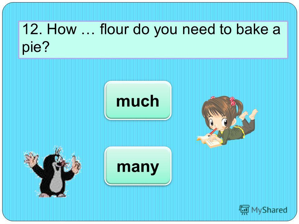 12. How … flour do you need to bake a pie? much many