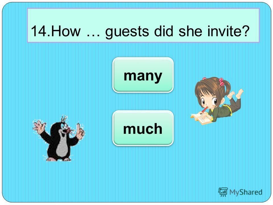 14.How … guests did she invite? many much