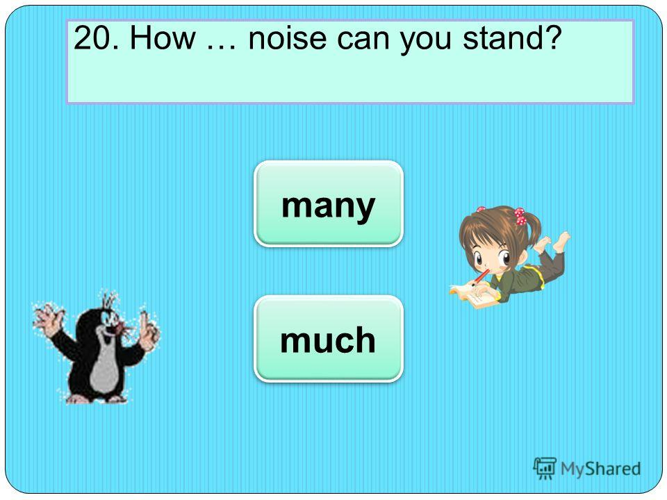 20. How … noise can you stand? much many