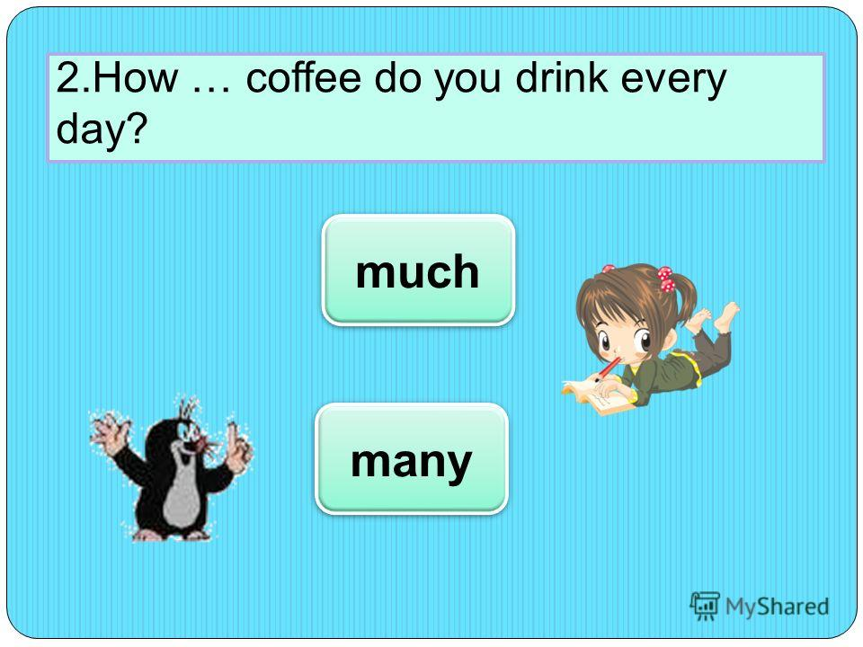 2.How … coffee do you drink every day? much many