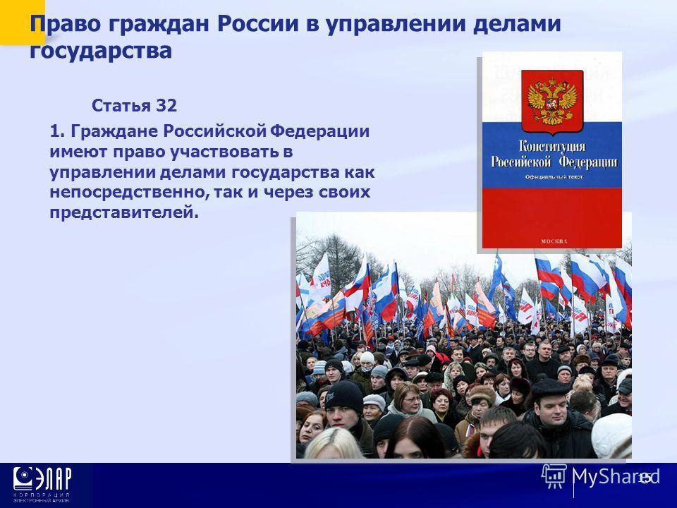 15 Право граждан России в управлении делами государства Статья 32 1. Граждане Российской Федерации имеют право участвовать в управлении делами государства как непосредственно, так и через своих представителей.