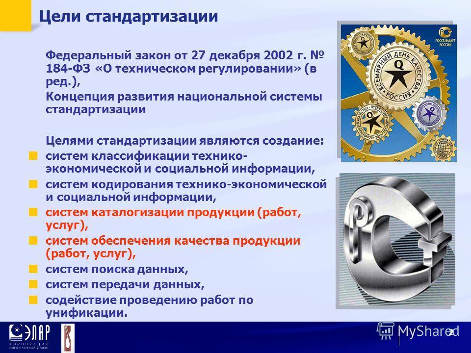 2 Цели стандартизации Федеральный закон от 27 декабря 2002 г. 184-ФЗ «О техническом регулировании» (в ред.), Концепция развития национальной системы стандартизации Целями стандартизации являются создание: систем классификации технико- экономической и