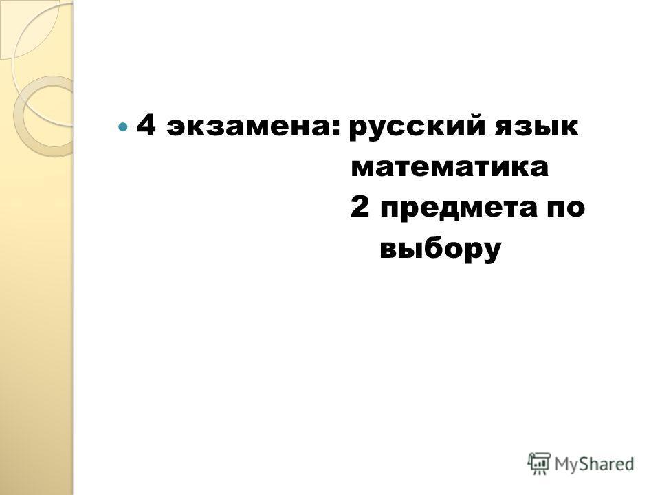 4 экзамена: русский язык математика 2 предмета по выбору