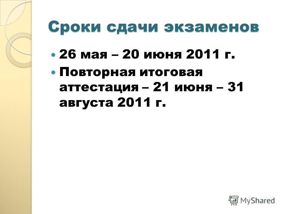 Сроки сдачи экзаменов 26 мая – 20 июня 2011 г. Повторная итоговая аттестация – 21 июня – 31 августа 2011 г.