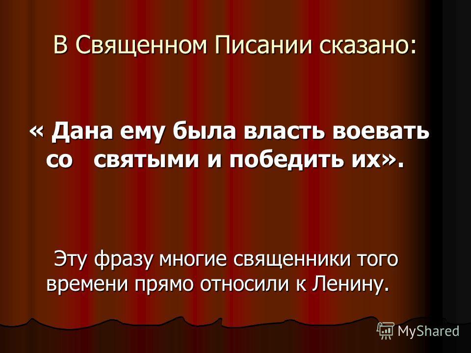 В Священном Писании сказано: « Дана ему была власть воевать со святыми и победить их». Эту фразу многие священники того времени прямо относили к Ленину. Эту фразу многие священники того времени прямо относили к Ленину.