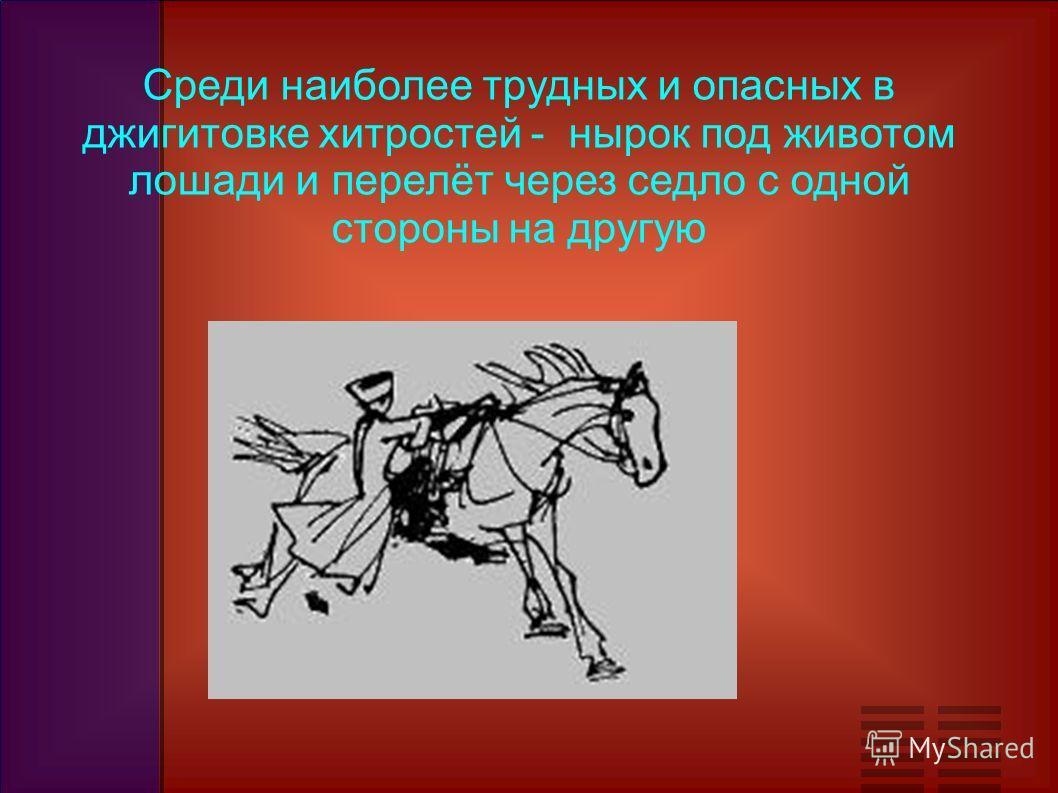 Среди наиболее трудных и опасных в джигитовке хитростей - нырок под животом лошади и перелёт через седло с одной стороны на другую
