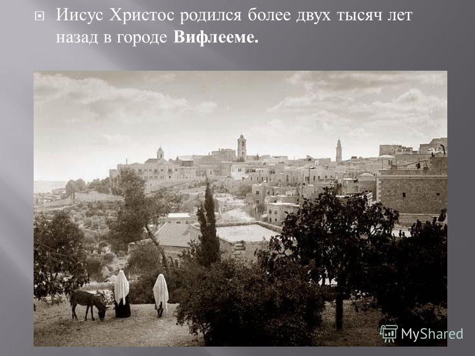 Иисус Христос родился более двух тысяч лет назад в городе Вифлееме.