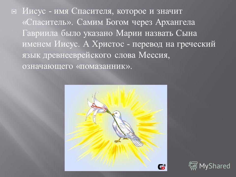 Иисус - имя Спасителя, которое и значит « Спаситель ». Самим Богом через Архангела Гавриила было указано Марии назвать Сына именем Иисус. А Христос - перевод на греческий язык древнееврейского слова Мессия, означающего « помазанник ».