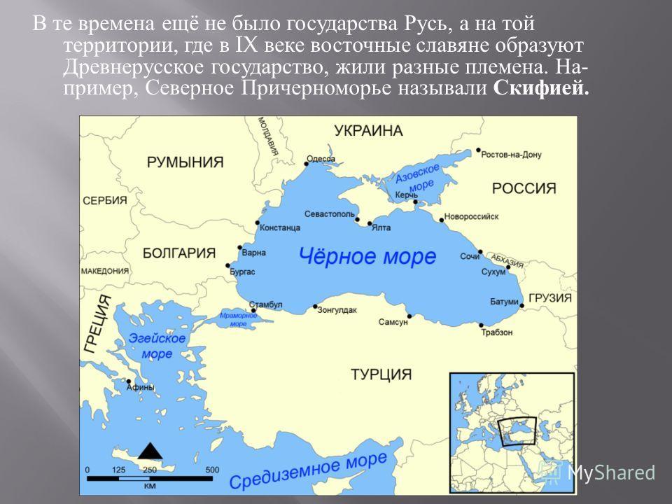 В те времена ещё не было государства Русь, а на той территории, где в IX веке восточные славяне образуют Древнерусское государство, жили разные племена. На  пример, Северное Причерноморье называли Скифией.