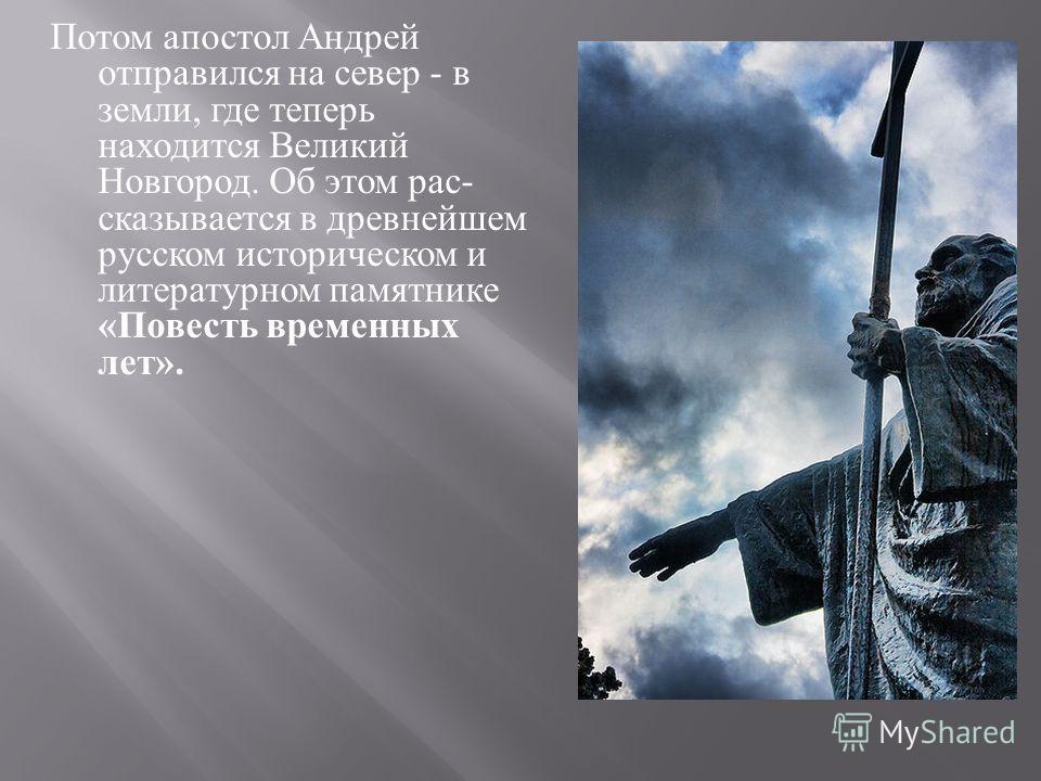 Потом апостол Андрей отправился на север - в земли, где теперь находится Великий Новгород. Об этом рас  сказывается в древнейшем русском историческом и литературном памятнике « Повесть временных лет ».