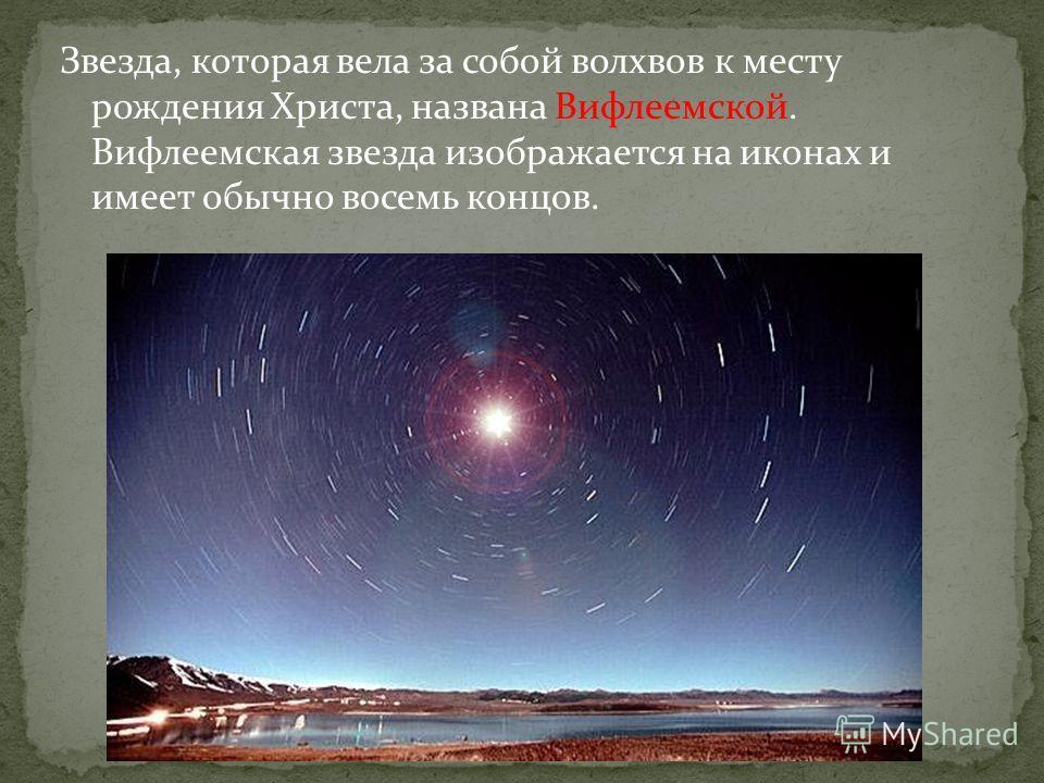 Звезда, которая вела за собой волхвов к месту рождения Христа, названа Вифлеемской. Вифлеемская звезда изображается на иконах и имеет обычно восемь концов.