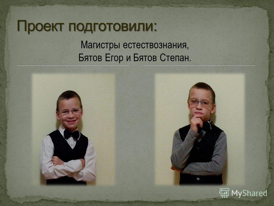 Магистры естествознания, Бятов Егор и Бятов Степан.