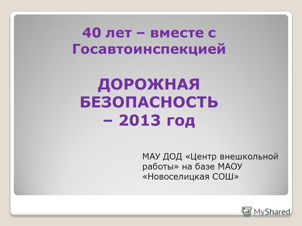 40 лет – вместе с Госавтоинспекцией ДОРОЖНАЯ БЕЗОПАСНОСТЬ – 2013 год МАУ ДОД «Центр внешкольной работы» на базе МАОУ «Новоселицкая СОШ»