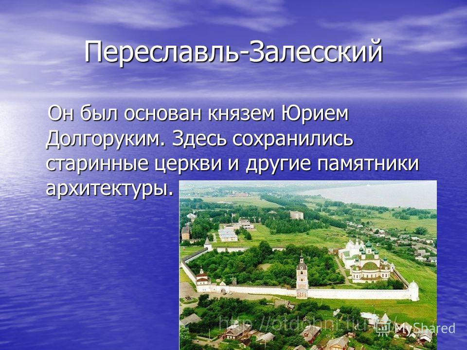 Переславль-Залесский Он был основан князем Юрием Долгоруким. Здесь сохранились старинные церкви и другие памятники архитектуры. Он был основан князем Юрием Долгоруким. Здесь сохранились старинные церкви и другие памятники архитектуры.