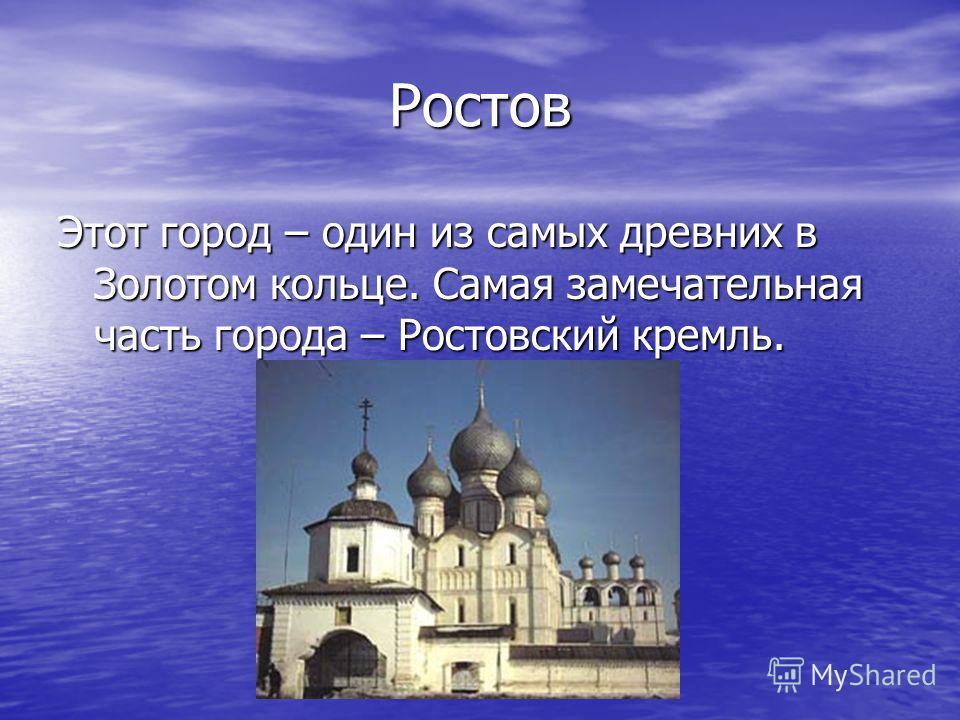 Ростов Этот город – один из самых древних в Золотом кольце. Самая замечательная часть города – Ростовский кремль.
