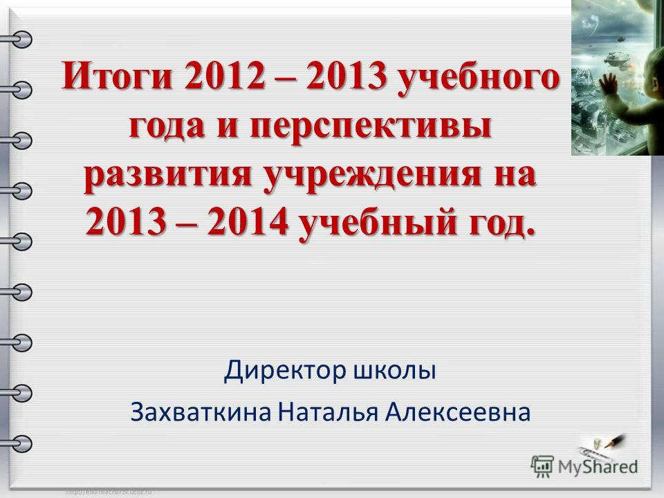 Итоги 2012 – 2013 учебного года и перспективы развития учреждения на 2013 – 2014 учебный год. Директор школы Захваткина Наталья Алексеевна