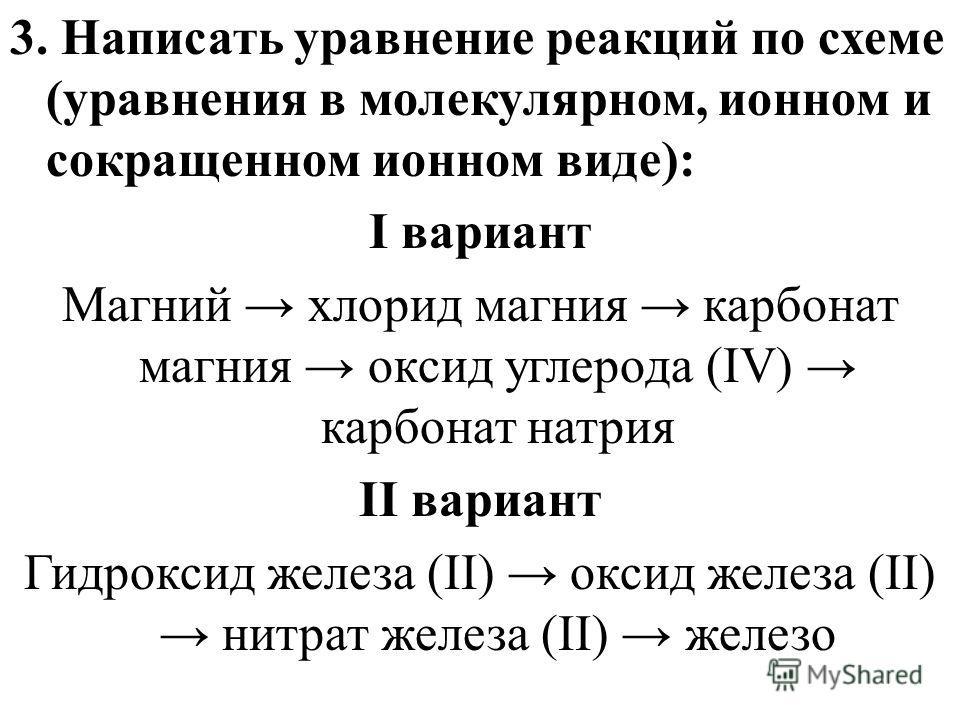 3. Написать уравнение реакций по схеме (уравнения в молекулярном, ионном и сокращенном ионном виде): I вариант Магний хлорид магния карбонат магния оксид углерода (IV) карбонат натрия II вариант Гидроксид железа (II) оксид железа (II) нитрат железа (