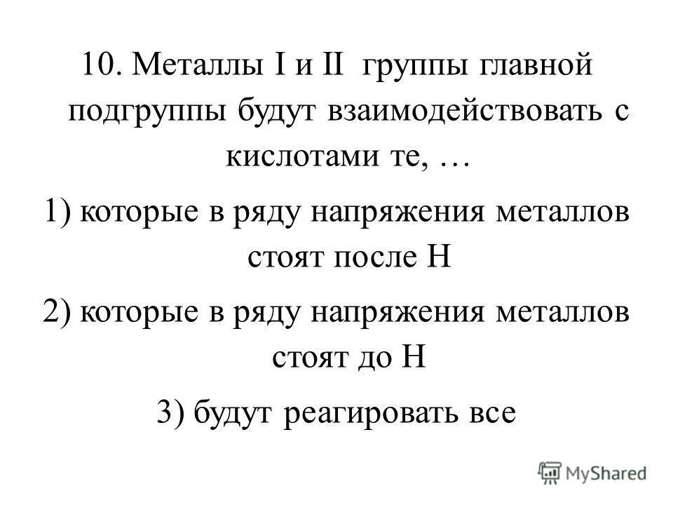 10. Металлы I и II группы главной подгруппы будут взаимодействовать с кислотами те, … 1) которые в ряду напряжения металлов стоят после Н 2) которые в ряду напряжения металлов стоят до Н 3) будут реагировать все