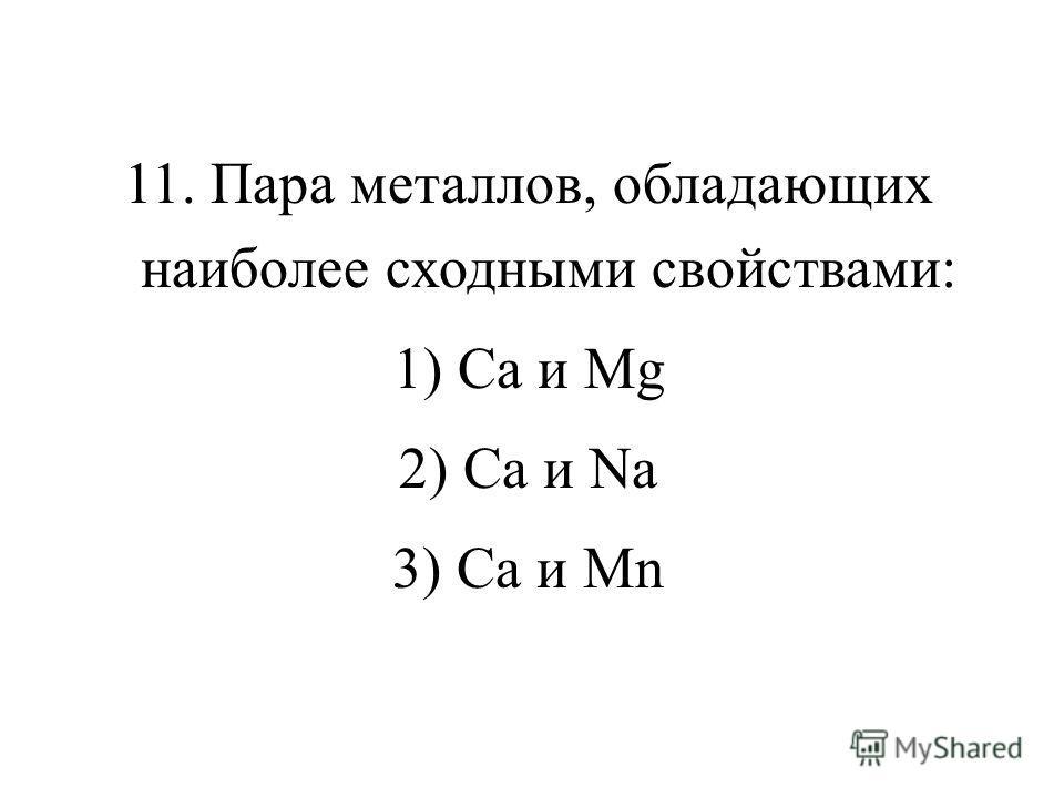 11. Пара металлов, обладающих наиболее сходными свойствами: 1) Са и Mg 2) Са и Na 3) Са и Мn