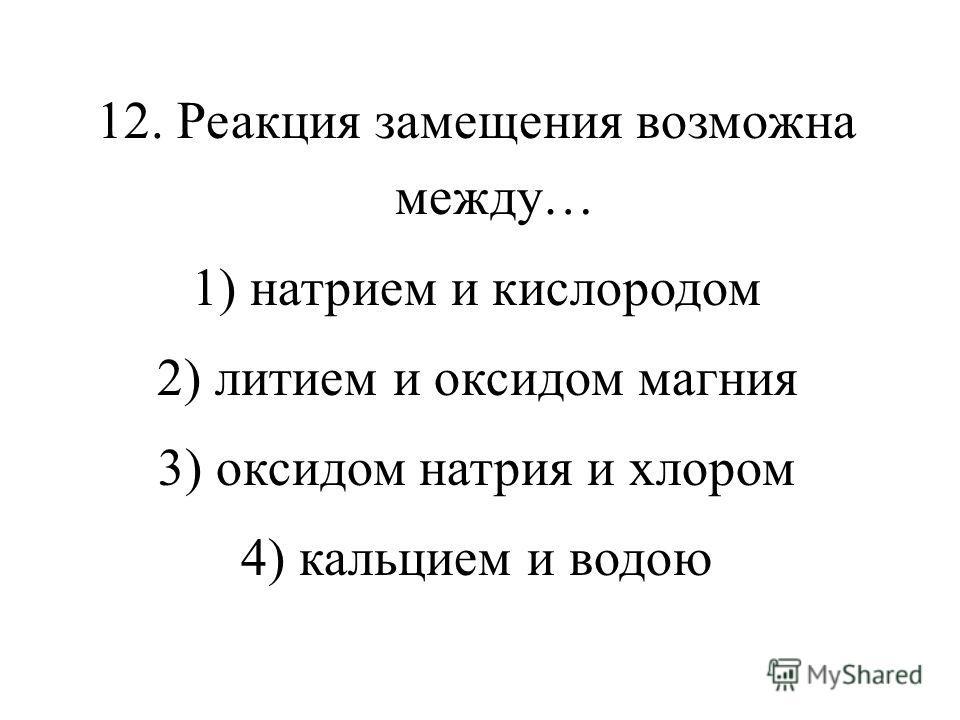 12. Реакция замещения возможна между… 1) натрием и кислородом 2) литием и оксидом магния 3) оксидом натрия и хлором 4) кальцием и водою