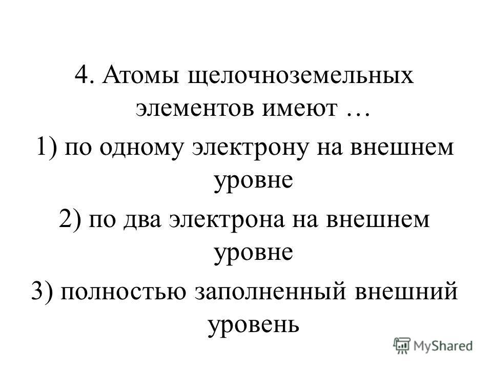 4. Атомы щелочноземельных элементов имеют … 1) по одному электрону на внешнем уровне 2) по два электрона на внешнем уровне 3) полностью заполненный внешний уровень