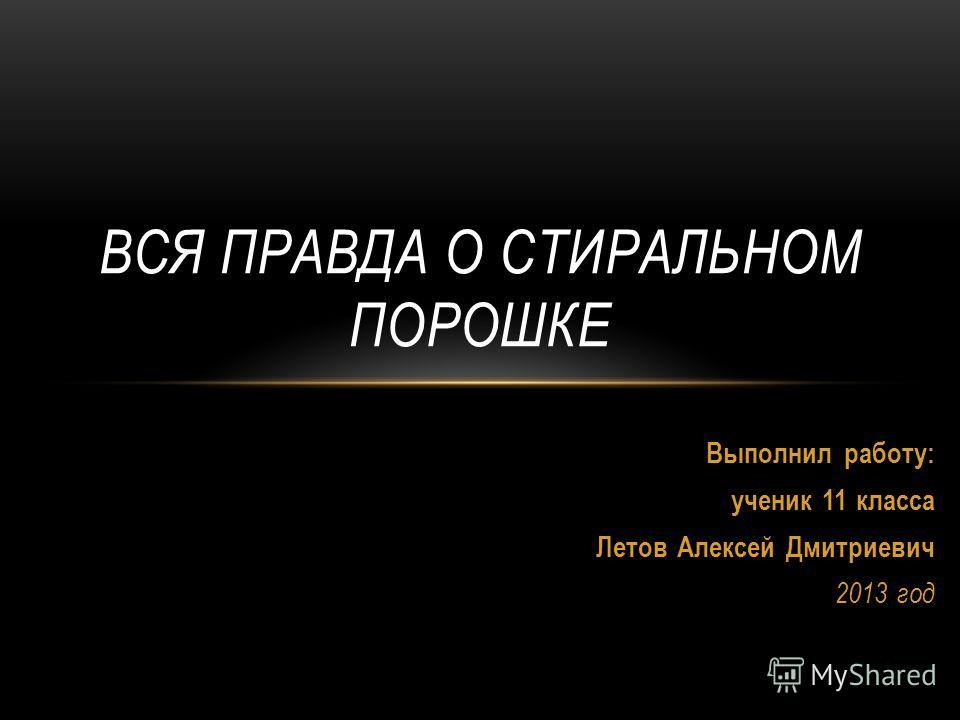 Выполнил работу: ученик 11 класса Летов Алексей Дмитриевич 2013 год ВСЯ ПРАВДА О СТИРАЛЬНОМ ПОРОШКЕ