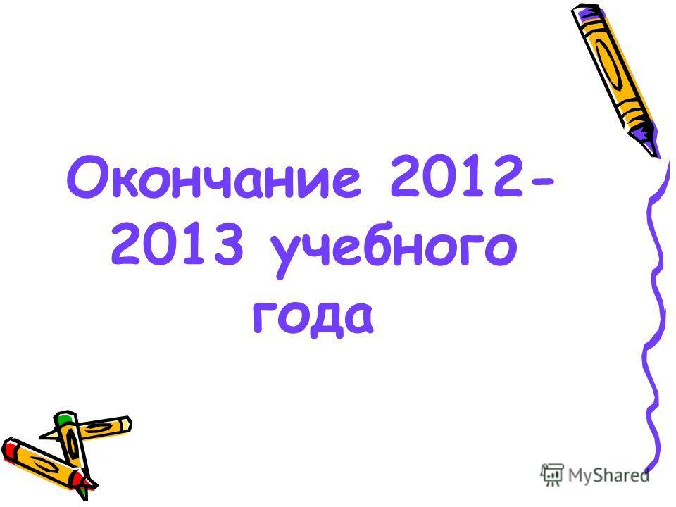 Окончание 2012- 2013 учебного года