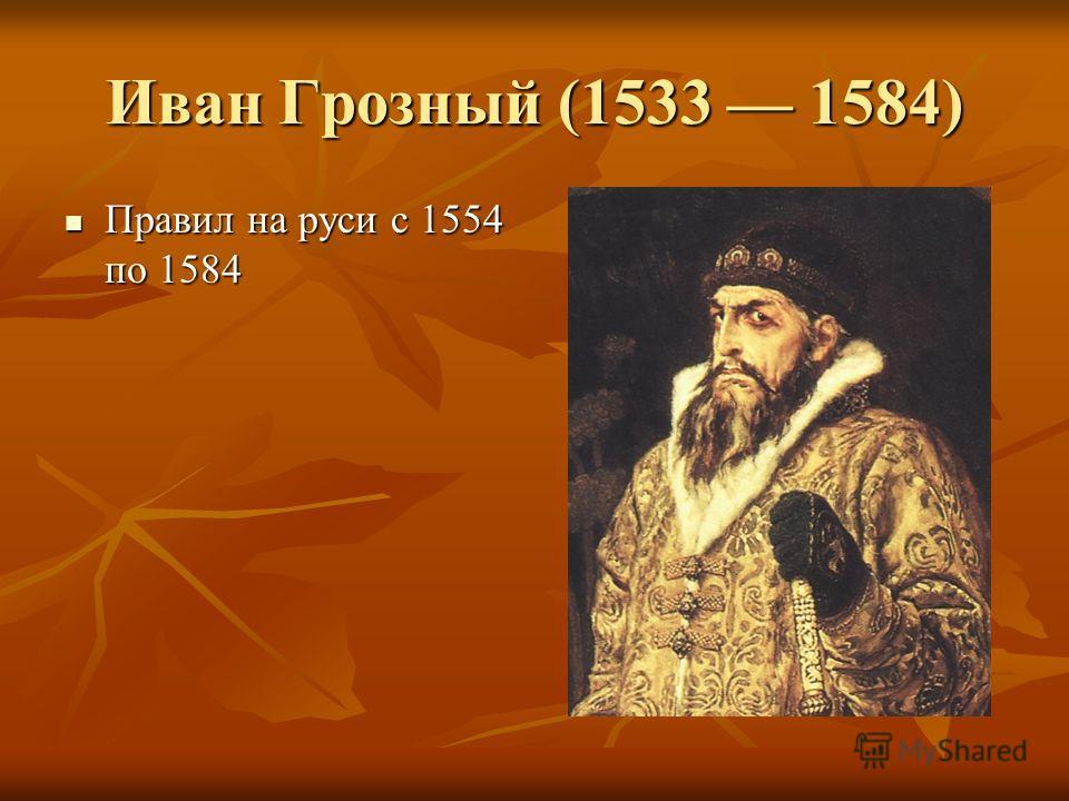 Иван Грозный (1533 1584) Правил на руси с 1554 по 1584 Правил на руси с 1554 по 1584