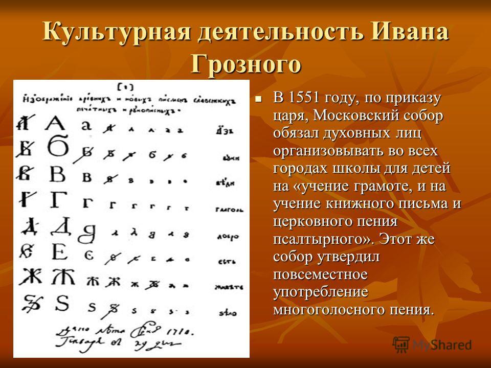 Культурная деятельность Ивана Грозного В 1551 году, по приказу царя, Московский собор обязал духовных лиц организовывать во всех городах школы для детей на «учение грамоте, и на учение книжного письма и церковного пения псалтырного». Этот же собор ут