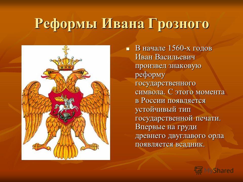 Реформы Ивана Грозного В начале 1560-х годов Иван Васильевич произвел знаковую реформу государственного символа. С этого момента в России появляется устойчивый тип государственной печати. Впервые на груди древнего двуглавого орла появляется всадник.