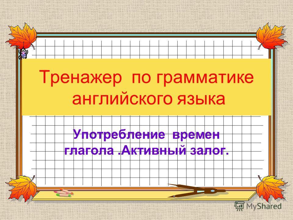 Тренажер по грамматике английского языка Употребление времен глагола.Активный залог.