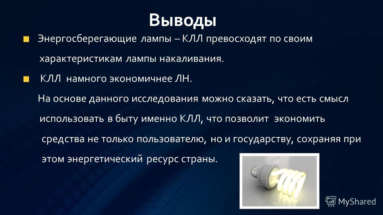 Энергосберегающие лампы – КЛЛ превосходят по своим характеристикам лампы накаливания. КЛЛ намного экономичнее ЛН. На основе данного исследования можно сказать, что есть смысл использовать в быту именно КЛЛ, что позволит экономить средства не только п