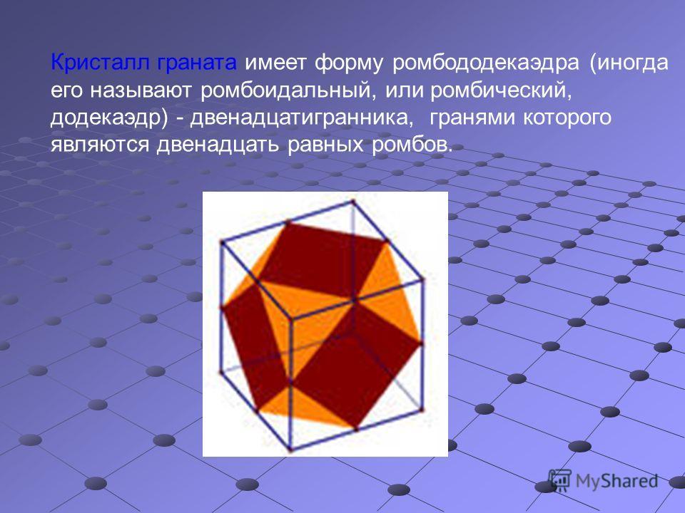Кристалл граната имеет форму ромбододекаэдра (иногда его называют ромбоидальный, или ромбический, додекаэдр) - двенадцатигранника, гранями которого являются двенадцать равных ромбов.