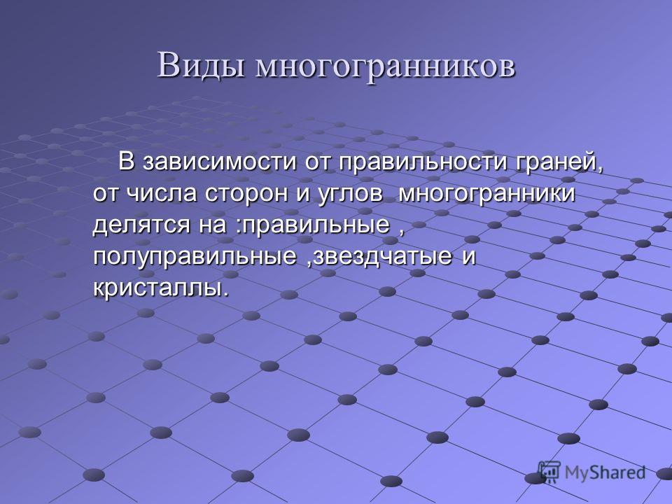 Виды многогранников В зависимости от правильности граней, от числа сторон и углов многогранники делятся на :правильные, полуправильные,звездчатые и кристаллы. В зависимости от правильности граней, от числа сторон и углов многогранники делятся на :пра