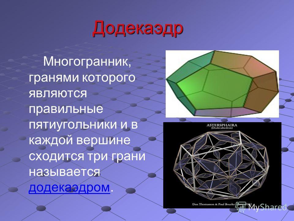 Додекаэдр Многогранник, гранями которого являются правильные пятиугольники и в каждой вершине сходится три грани называется додекаэдром.