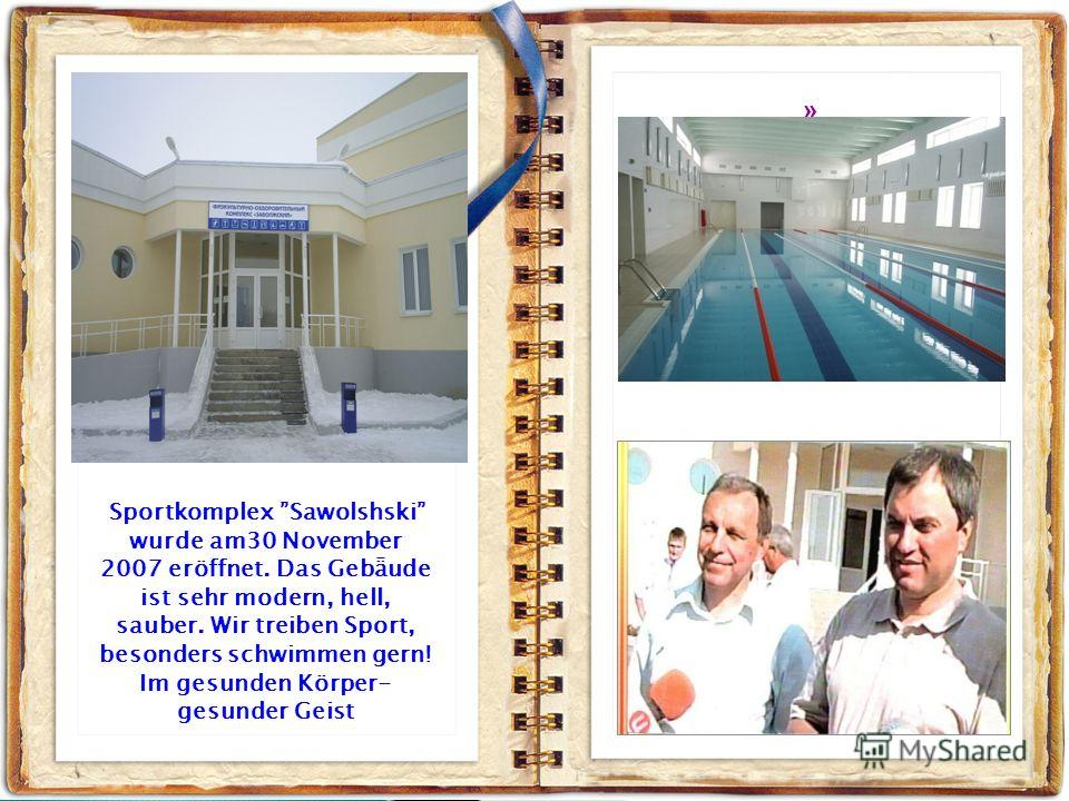 ».». Sportkomplex Sawolshski wurde am30 November 2007 eröffnet. Das Gebǟude ist sehr modern, hell, sauber. Wir treiben Sport, besonders schwimmen gern! Im gesunden Körper- gesunder Geist